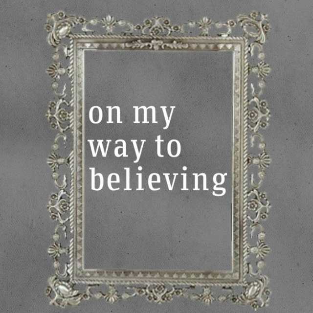 on my way to believing