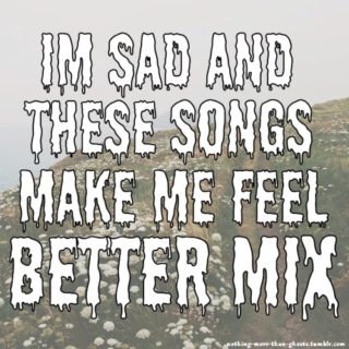 Im sad and these songs make me feel better mix