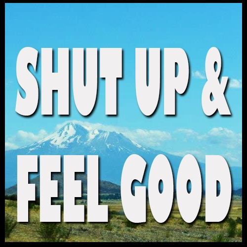 shut up and feel good