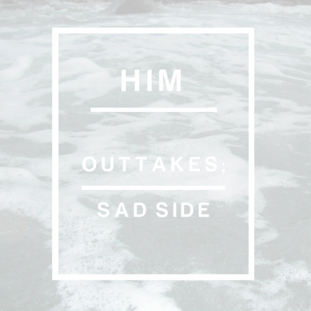 Him. (outtakes; sad side)