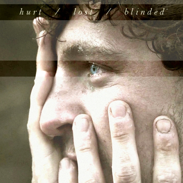 hurt / lost / blinded