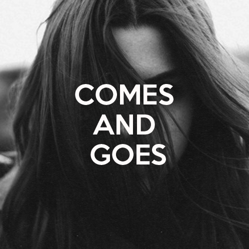 comes and goes.