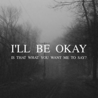 I'll be okay, is that what you want me to say?
