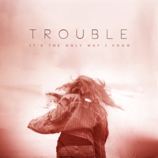 trouble (it's the only way i know)