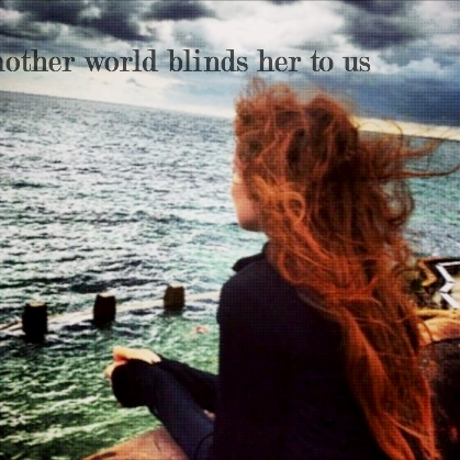 another world blinds her to us