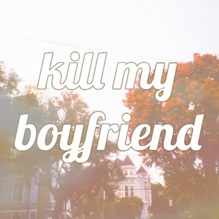 kill my boyfriend