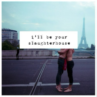 i'll be your slaughterhouse