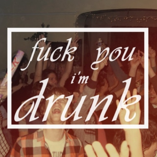 FUCK YOU I'M DRUNK