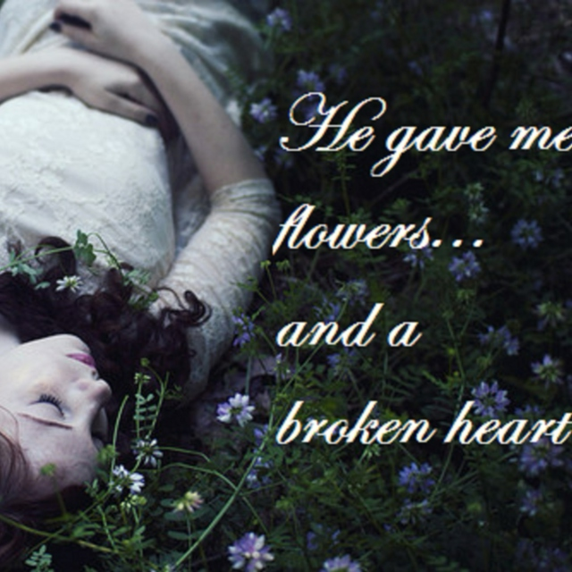 He gave me flowers... and a broken heart