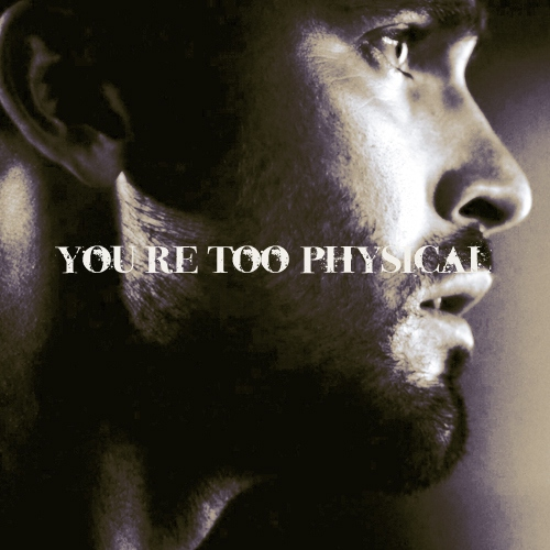 you're too physical