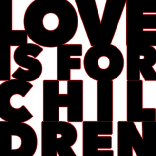 LOVE IS FOR CHILDREN