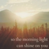 so the morning light can shine on you