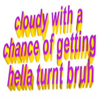 cloudy with a chance of getting hella turnt