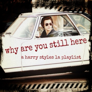 why are you still here (a harry styles la playlist)