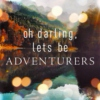 Oh Darling Lets Be Adventurers
