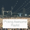 F*cking Awesome Playlist