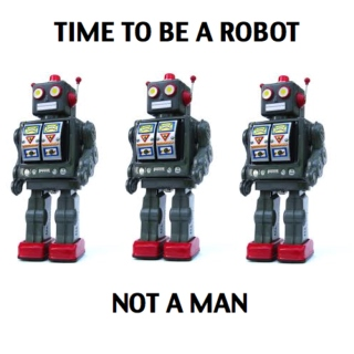 It's Time To Be A Robot Not A Man.