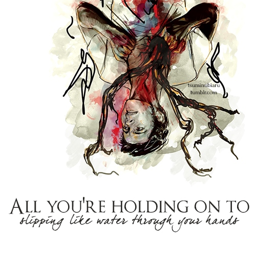 All You're Holding On To {slipping like water through your hands}