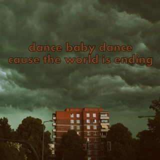 dance baby dance cause the world is ending