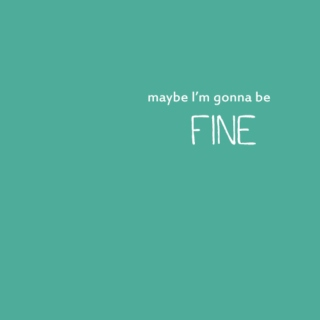 maybe I'm gonna be fine