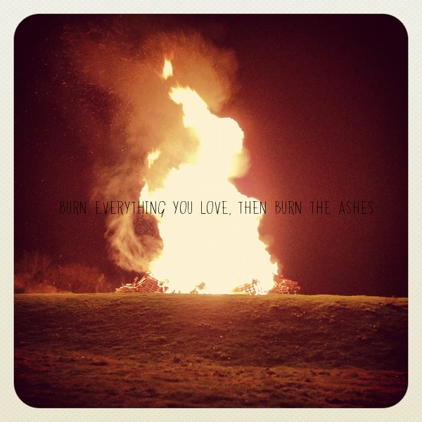 Burn everything you love,then burn the ashes.