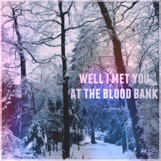 well I met you at the blood bank