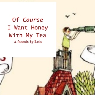 Of Course I Want Honey With My Tea