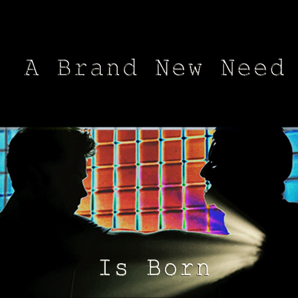 A Brand New Need Is Born