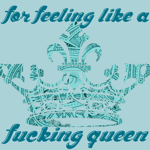 for feeling like a fucking queen