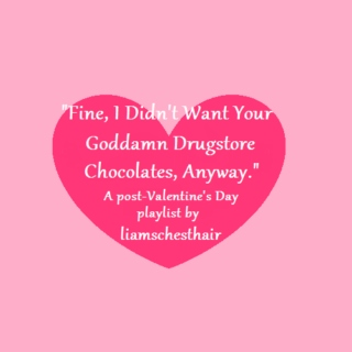 Fine, I Didn't Want Your Goddamn Drugstore Chocolates, Anyway.
