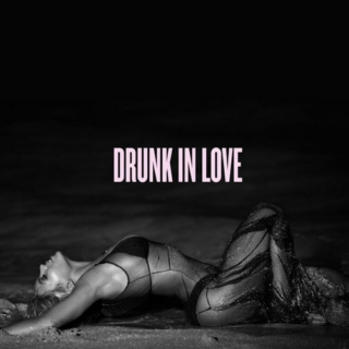 // drunk in love //