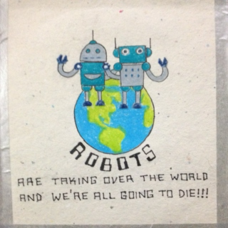Robot Are Taking Over the World and We're All Going to Die!!!