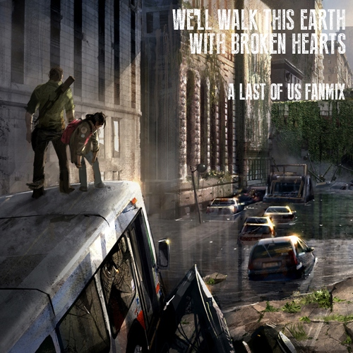 We Walk This Earth with Broken Hearts: A Last of Us Fanmix