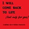 I will come back to life (but only for you)