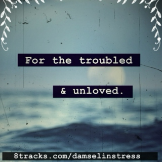 For the troubled and unloved.