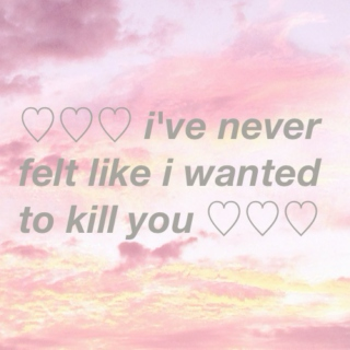 ♡i've never felt like i wanted to kill you♡