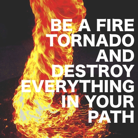 Be a fire tornado and destroy everything in your path
