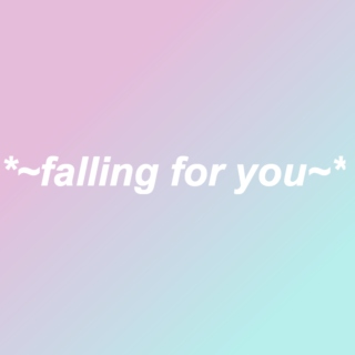 *~falling for you~*