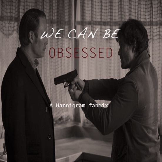 We Can be Obsessed- A Hannigram Fanmix