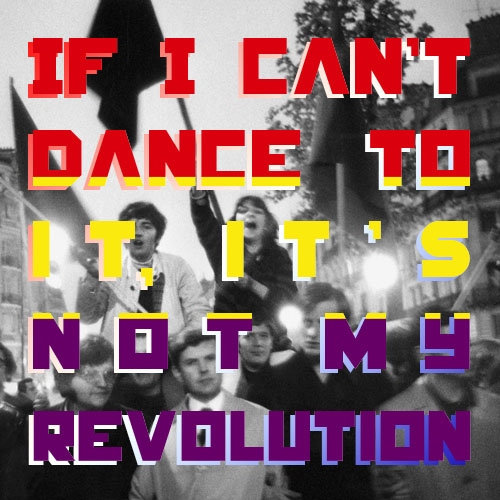 If I can't dance to it, it's not my revolution