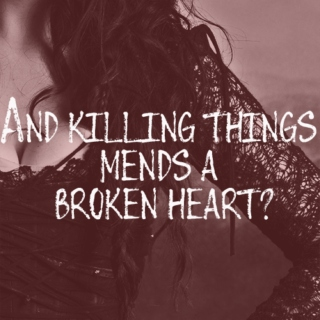 And killing things mends a broken heart?