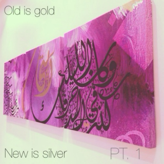 Old is gold, New is Silver (PT. 1)