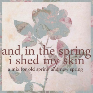 and in the spring I shed my skin
