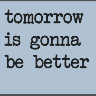 tomorrow is gonna be better