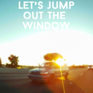 let's jump out the window