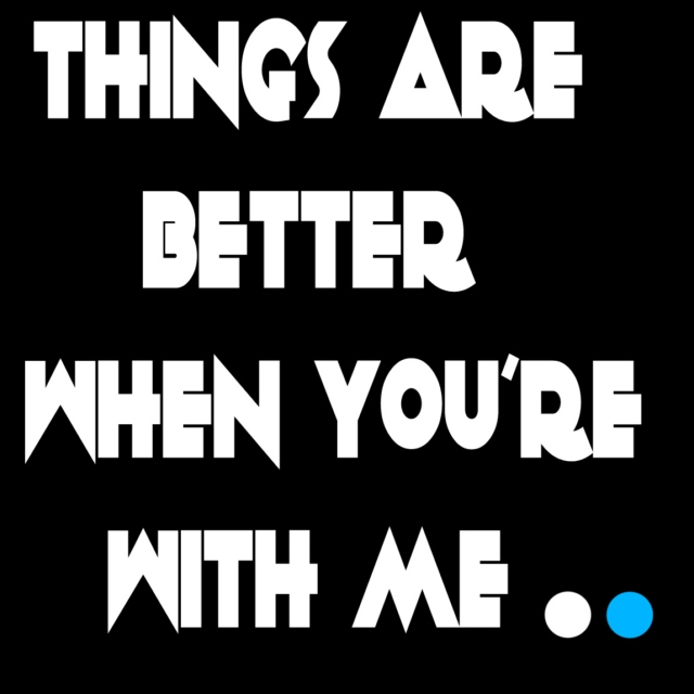 things are better when you're with me