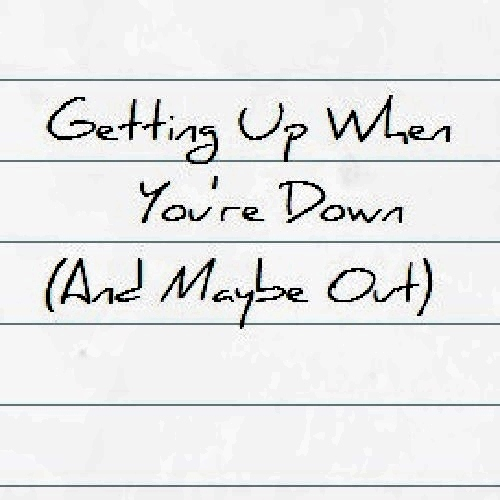 Getting Up When You're Down (And Maybe Out)