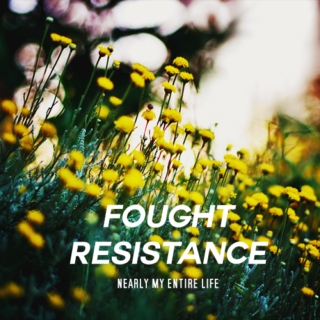 fought resistance (nearly my entire life)