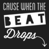 cause when the beat drops...