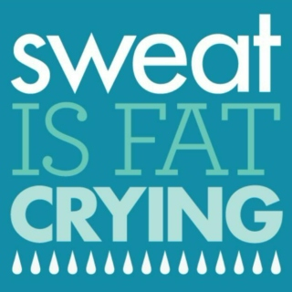 SWEAT IS FAT CRYING.